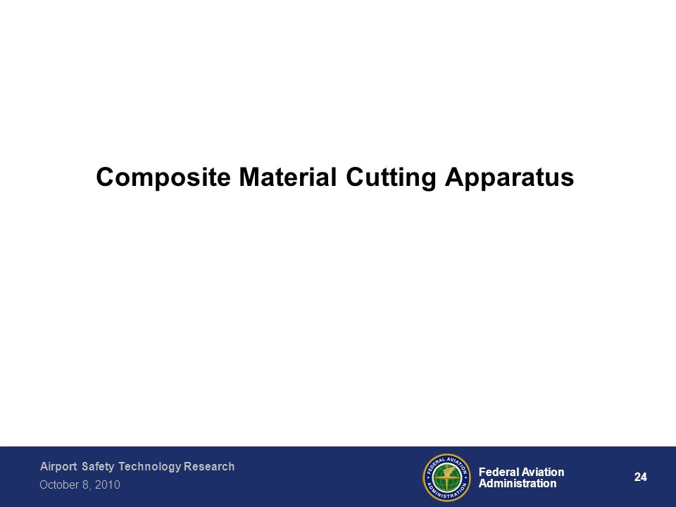 Airport Safety Technology Research 24 Federal Aviation Administration October 8, 2010 Composite Material Cutting Apparatus