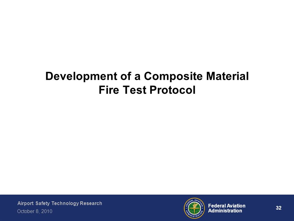 Airport Safety Technology Research 32 Federal Aviation Administration October 8, 2010 Development of a Composite Material Fire Test Protocol