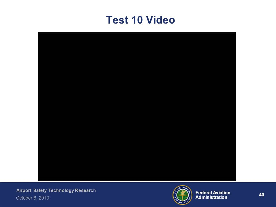 Airport Safety Technology Research 40 Federal Aviation Administration October 8, 2010 Test 10 Video