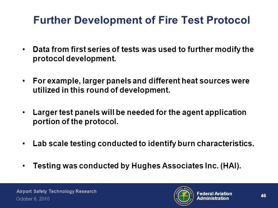 Airport Safety Technology Research 46 Federal Aviation Administration October 8, 2010 Further Development of Fire Test Protocol Data from first series of tests was used to further modify the protocol development.