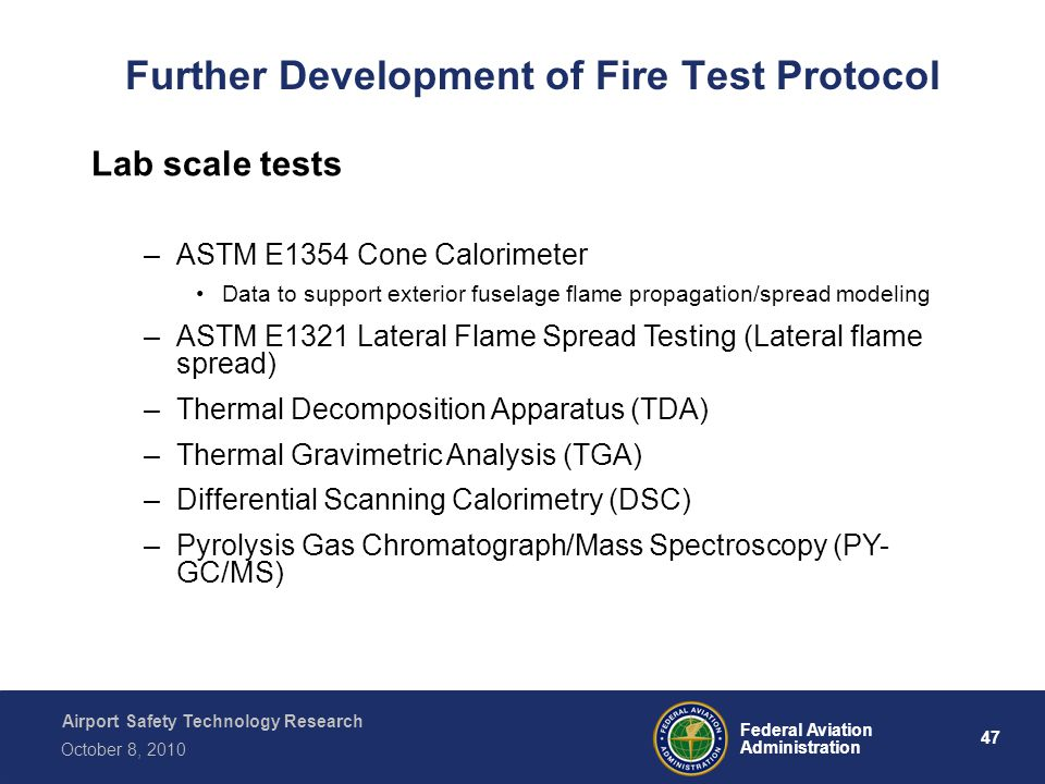 Airport Safety Technology Research 47 Federal Aviation Administration October 8, 2010 Further Development of Fire Test Protocol Lab scale tests –ASTM E1354 Cone Calorimeter Data to support exterior fuselage flame propagation/spread modeling –ASTM E1321 Lateral Flame Spread Testing (Lateral flame spread) –Thermal Decomposition Apparatus (TDA) –Thermal Gravimetric Analysis (TGA) –Differential Scanning Calorimetry (DSC) –Pyrolysis Gas Chromatograph/Mass Spectroscopy (PY- GC/MS)