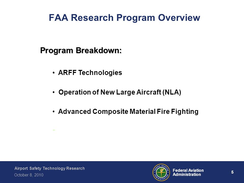 Airport Safety Technology Research 5 Federal Aviation Administration October 8, 2010 FAA Research Program Overview Program Breakdown: ARFF Technologies Operation of New Large Aircraft (NLA) Advanced Composite Material Fire Fighting -