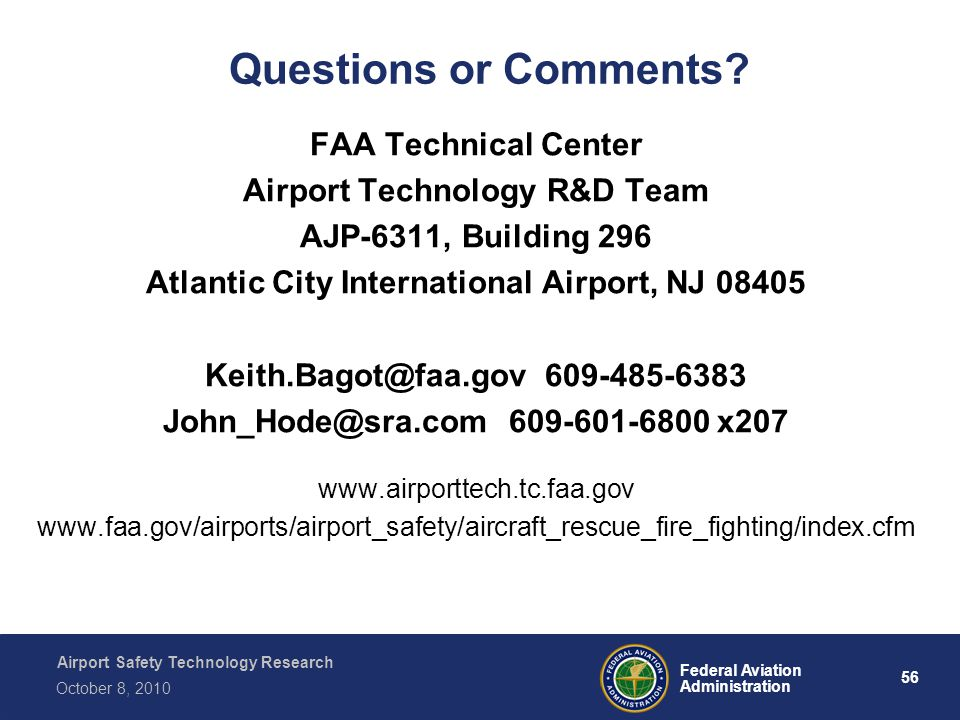 Airport Safety Technology Research 56 Federal Aviation Administration October 8, 2010 Questions or Comments? FAA Technical Center Airport Technology R