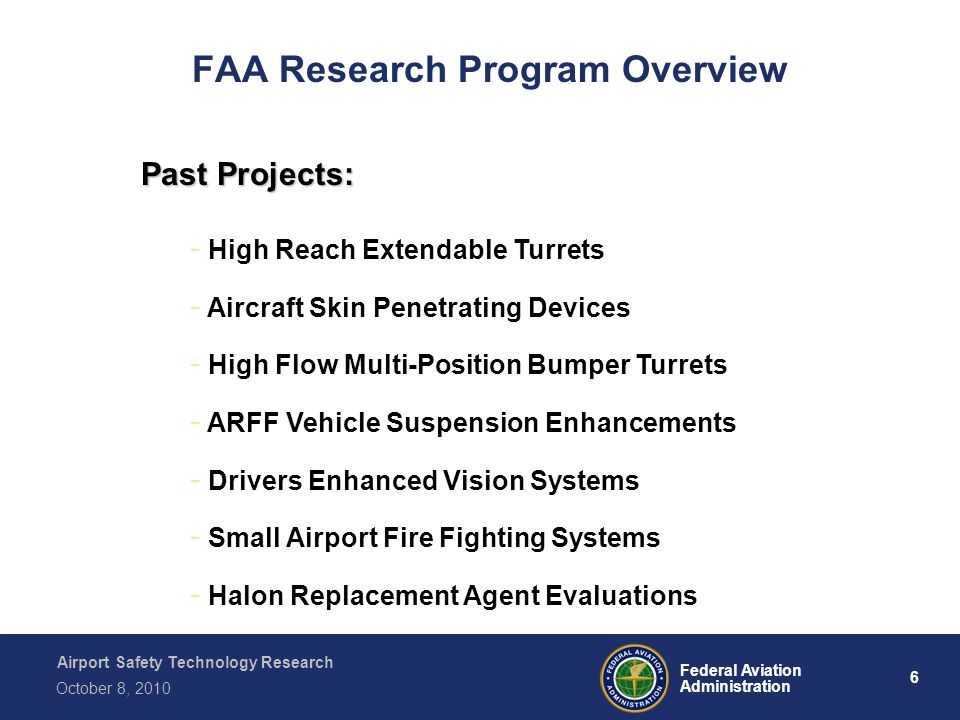 Airport Safety Technology Research 6 Federal Aviation Administration October 8, 2010 FAA Research Program Overview Past Projects: - High Reach Extendable Turrets - Aircraft Skin Penetrating Devices - High Flow Multi-Position Bumper Turrets - ARFF Vehicle Suspension Enhancements - Drivers Enhanced Vision Systems - Small Airport Fire Fighting Systems - Halon Replacement Agent Evaluations