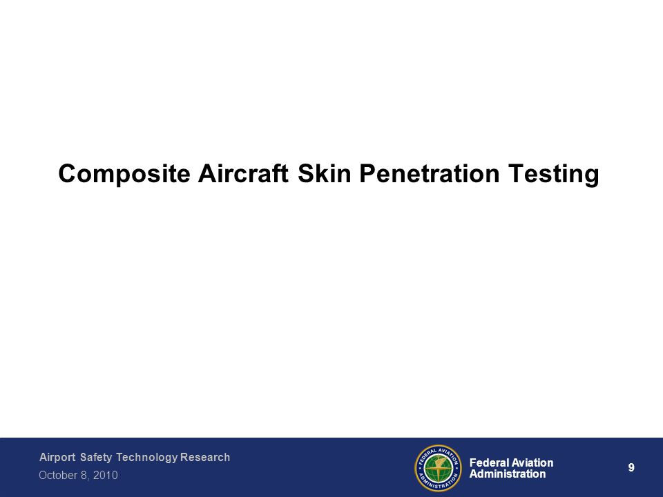 Airport Safety Technology Research 9 Federal Aviation Administration October 8, 2010 Composite Aircraft Skin Penetration Testing