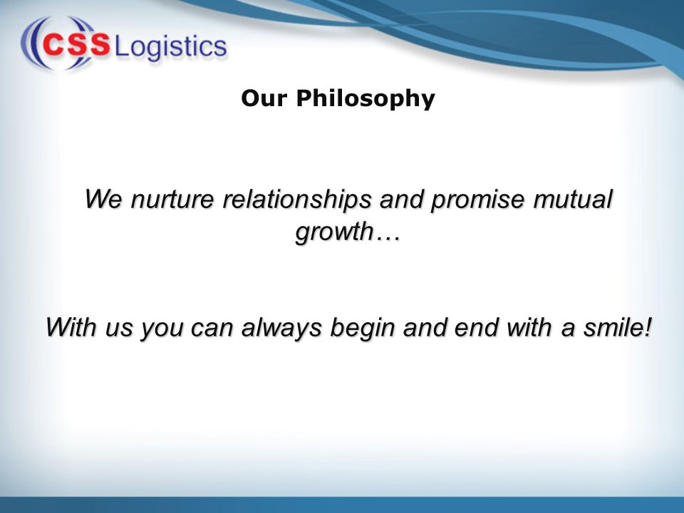 Our Philosophy We nurture relationships and promise mutual growth… With us you can always begin and end with a smile!