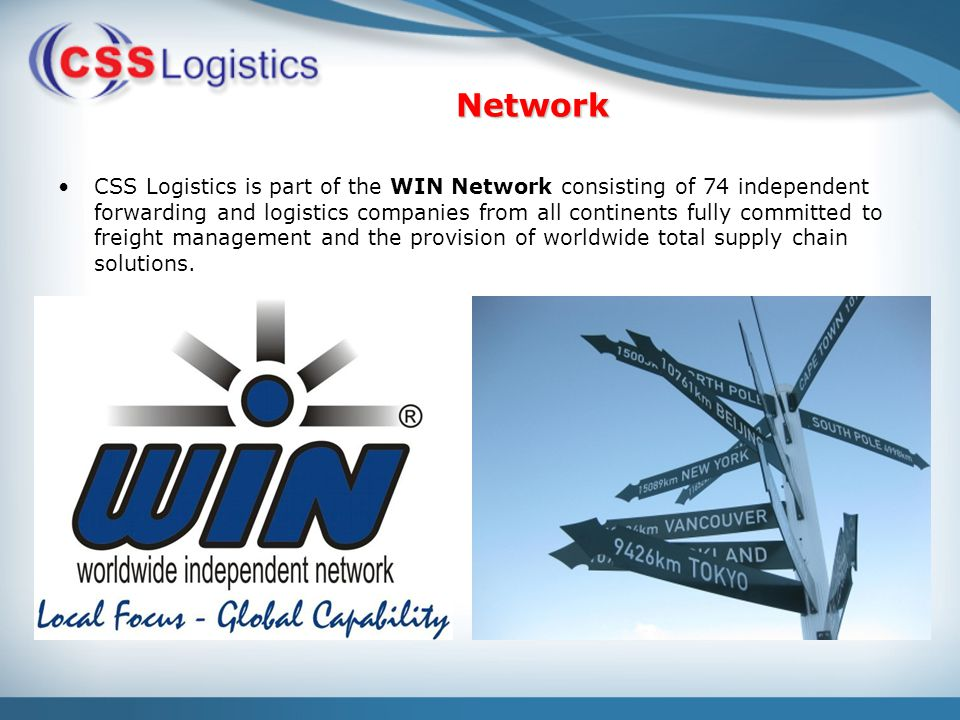 Network CSS Logistics is part of the WIN Network consisting of 74 independent forwarding and logistics companies from all continents fully committed to freight management and the provision of worldwide total supply chain solutions.