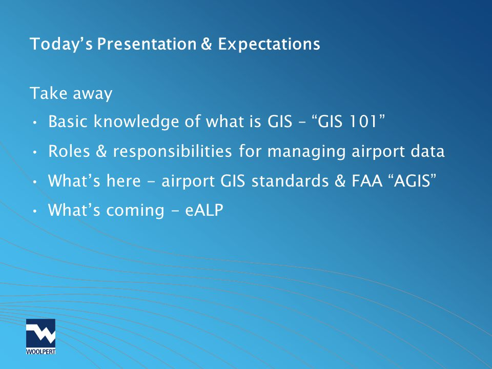 Todays Presentation & Expectations Take away Basic knowledge of what is GIS – GIS 101 Roles & responsibilities for managing airport data Whats here -