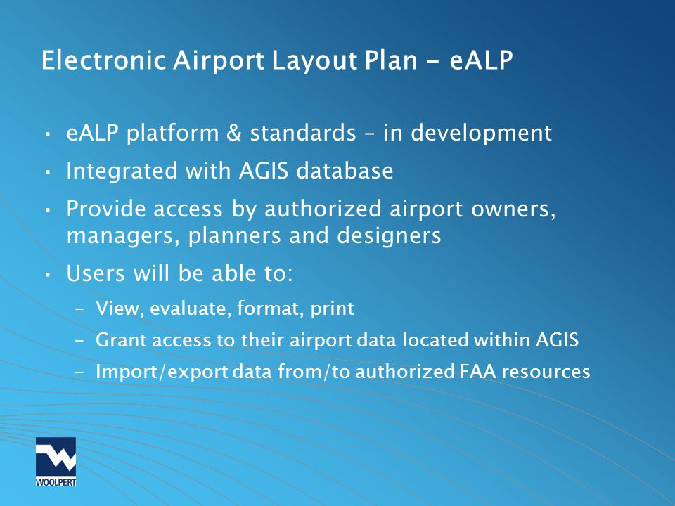 Electronic Airport Layout Plan - eALP eALP platform & standards – in development Integrated with AGIS database Provide access by authorized airport ow