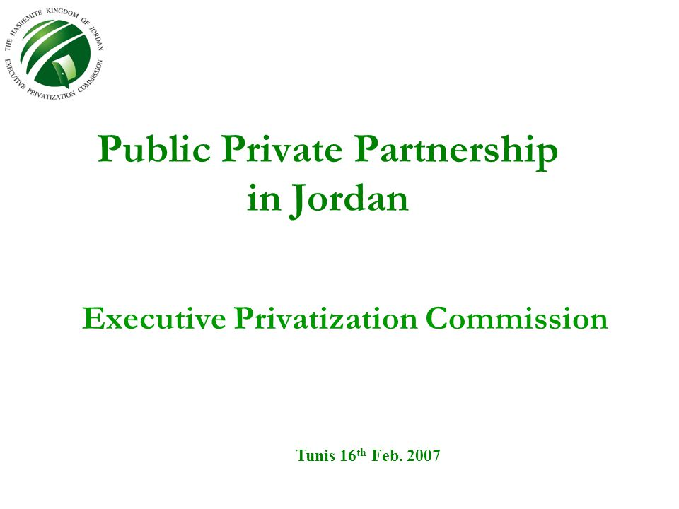 Public Private Partnership in Jordan Executive Privatization Commission Tunis 16 th Feb. 2007