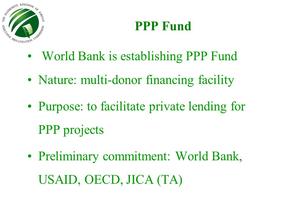PPP Fund World Bank is establishing PPP Fund Nature: multi-donor financing facility Purpose: to facilitate private lending for PPP projects Preliminar