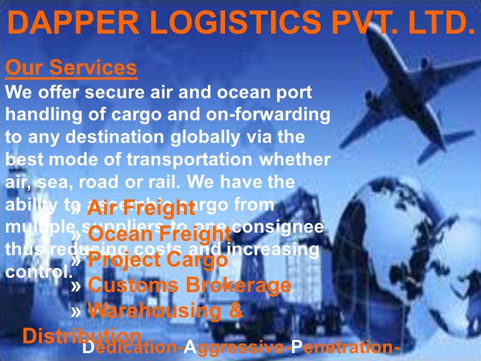 Dedication-Aggressive-Penetration-Perfection- Efficient-Reliable Our Mission & Vision » To be a successful provider of Integrated Logistics Solutions worldwide.