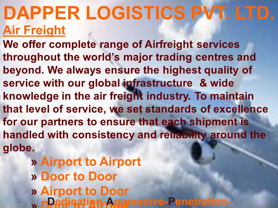 Dedication-Aggressive-Penetration- Perfection-Efficient-Reliable Our Services We offer secure air and ocean port handling of cargo and on-forwarding to any destination globally via the best mode of transportation whether air, sea, road or rail.