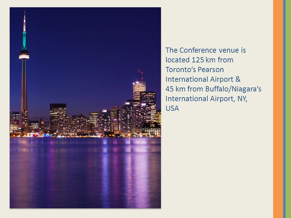 The Conference venue is located 125 km from Torontos Pearson International Airport & 45 km from Buffalo/Niagaras International Airport, NY, USA