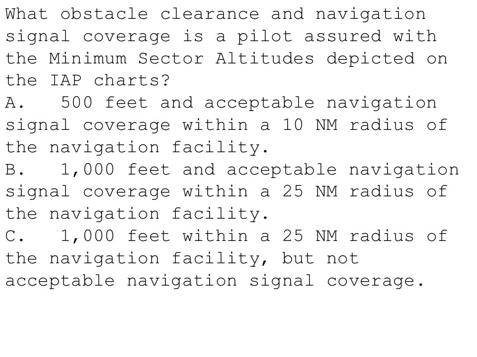 What obstacle clearance and navigation signal coverage is a pilot assured with the Minimum Sector Altitudes depicted on the IAP charts? A. 500 feet an
