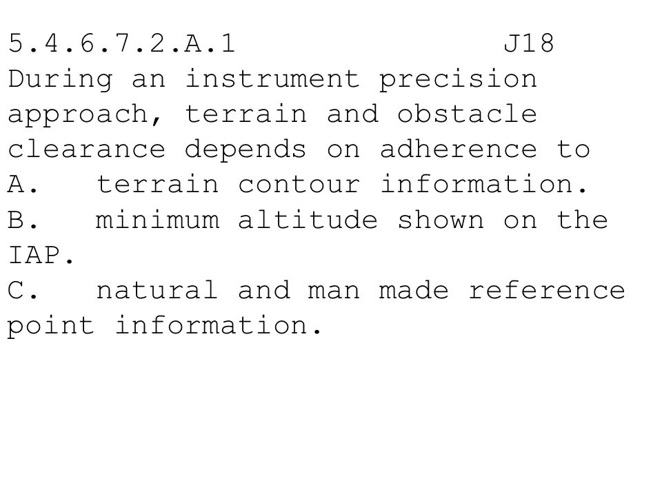 5.4.6.7.2.A.1 J18 During an instrument precision approach, terrain and obstacle clearance depends on adherence to A. terrain contour information. B. m
