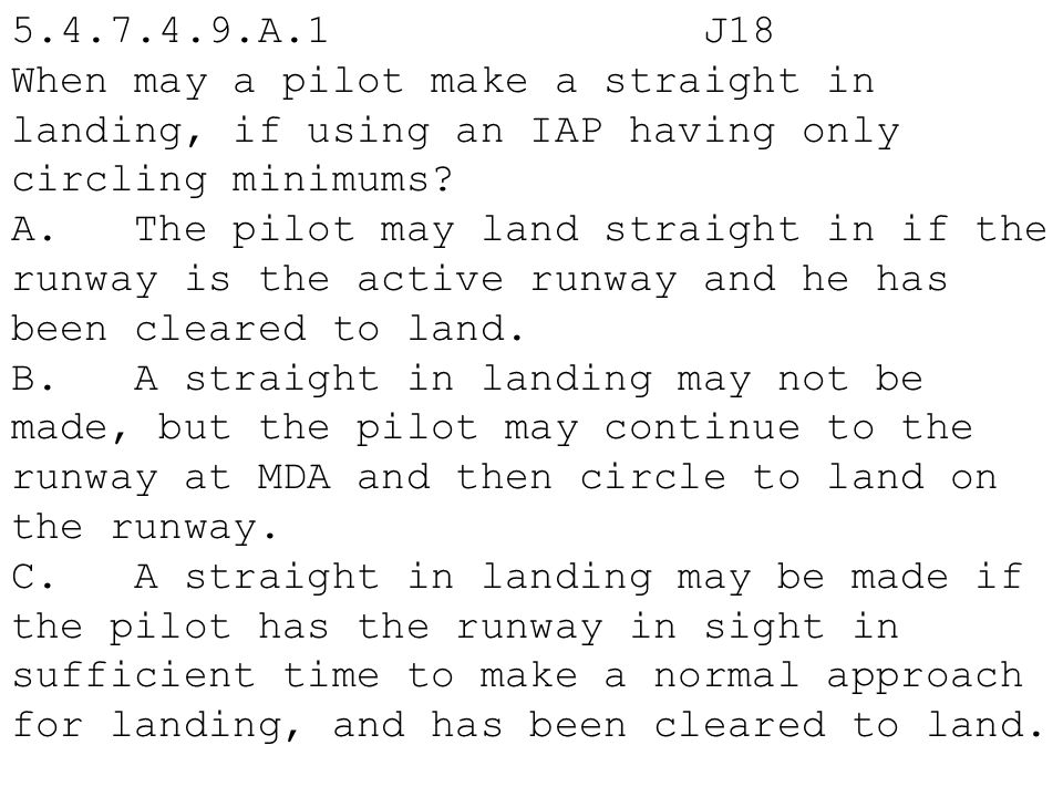 5.4.7.4.9.A.1 J18 When may a pilot make a straight in landing, if using an IAP having only circling minimums? A. The pilot may land straight in if the