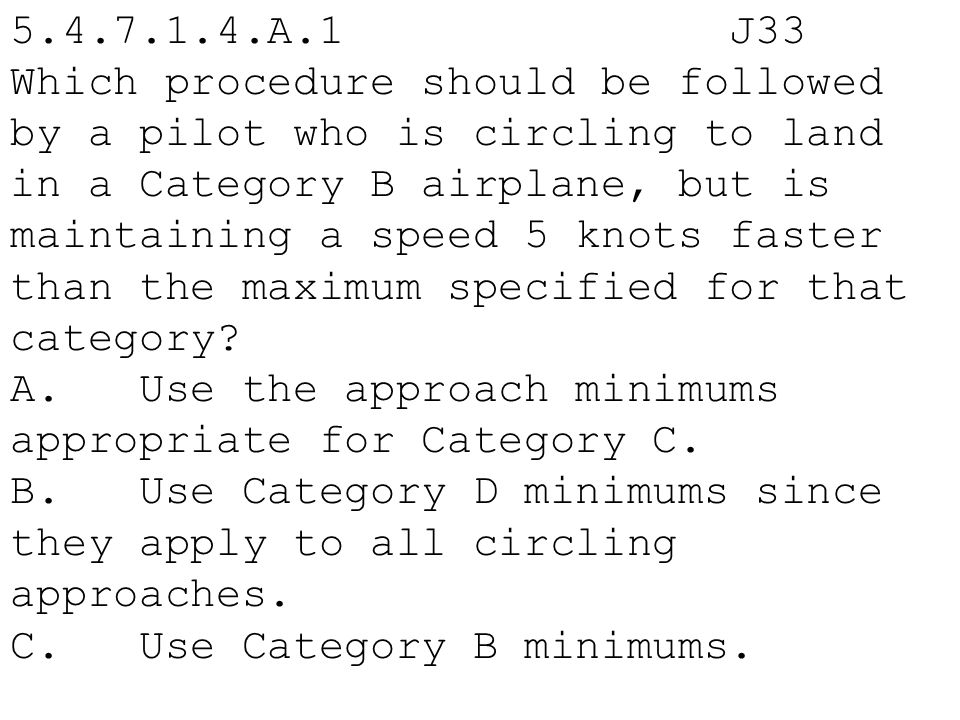 5.4.7.1.4.A.1 J33 Which procedure should be followed by a pilot who is circling to land in a Category B airplane, but is maintaining a speed 5 knots f