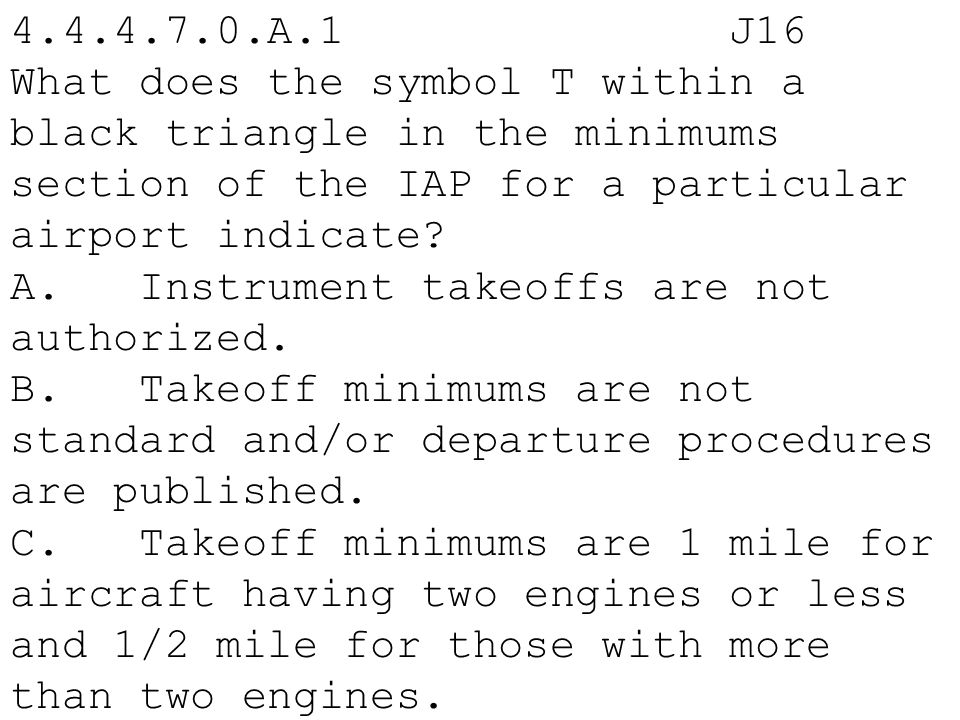 4.4.4.7.0.A.1 J16 What does the symbol T within a black triangle in the minimums section of the IAP for a particular airport indicate? A. Instrument t