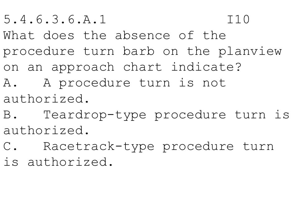 5.4.6.3.6.A.1 I10 What does the absence of the procedure turn barb on the planview on an approach chart indicate? A. A procedure turn is not authorize