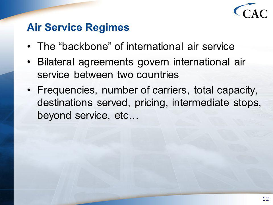 12 Air Service Regimes The backbone of international air service Bilateral agreements govern international air service between two countries Frequencies, number of carriers, total capacity, destinations served, pricing, intermediate stops, beyond service, etc…