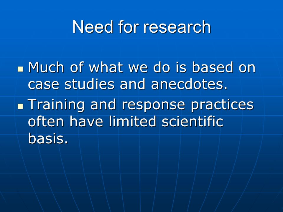 Need for research Much of what we do is based on case studies and anecdotes.