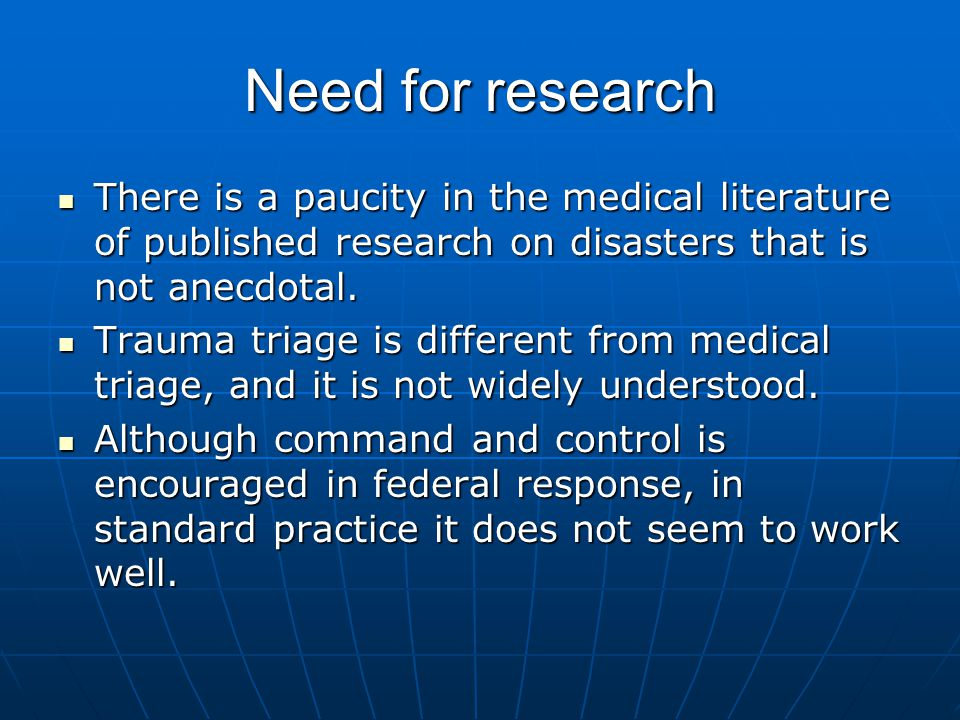 Need for research There is a paucity in the medical literature of published research on disasters that is not anecdotal.