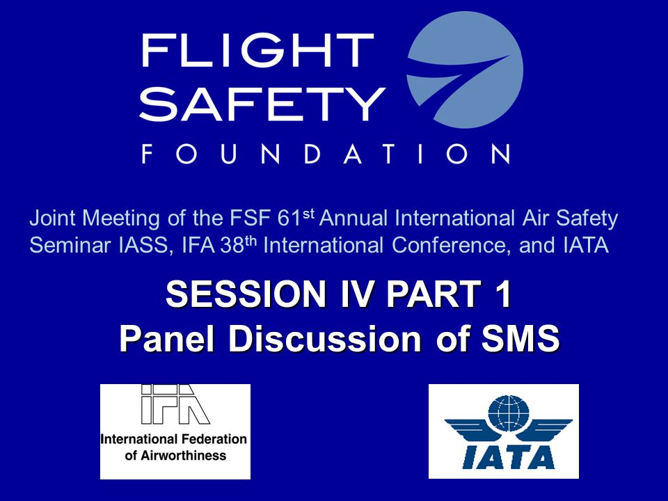SESSION IV PART 1 Panel Discussion of SMS Joint Meeting of the FSF 61 st Annual International Air Safety Seminar IASS, IFA 38 th International Confere