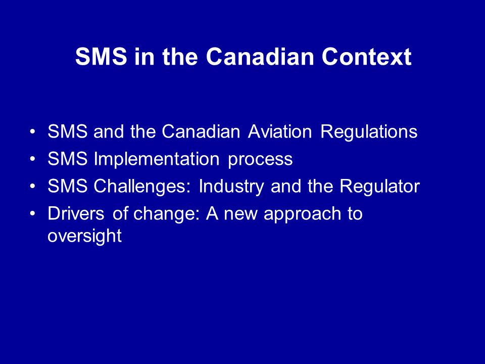 SMS in the Canadian Context SMS and the Canadian Aviation Regulations SMS Implementation process SMS Challenges: Industry and the Regulator Drivers of