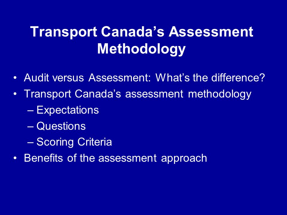 Transport Canadas Assessment Methodology Audit versus Assessment: Whats the difference? Transport Canadas assessment methodology –Expectations –Questi