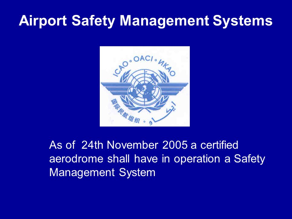 Airport Safety Management Systems As of 24th November 2005 a certified aerodrome shall have in operation a Safety Management System