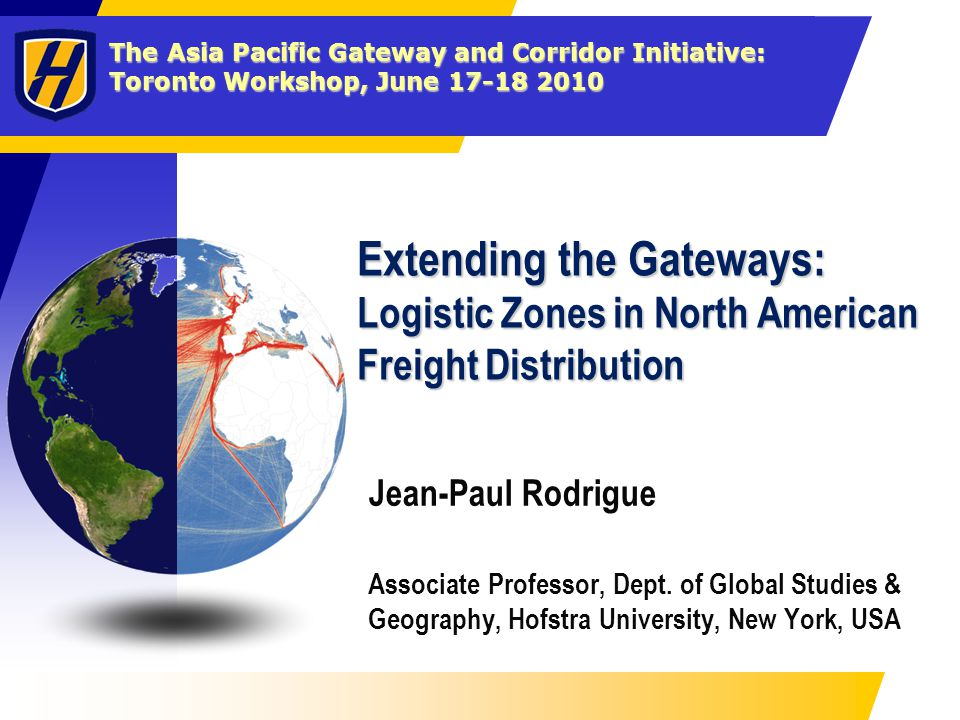 The Asia Pacific Gateway and Corridor Initiative: Toronto Workshop, June 17-18 2010 Extending the Gateways: Logistic Zones in North American Freight D
