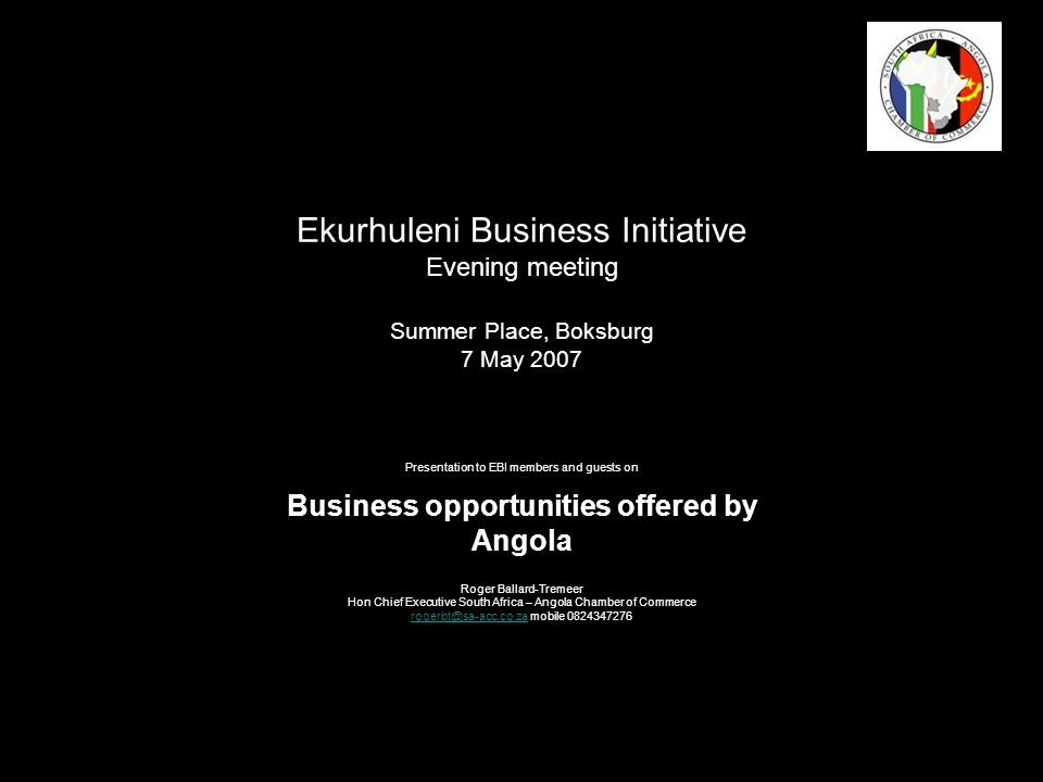 Ekurhuleni Business Initiative Evening meeting Summer Place, Boksburg 7 May 2007 Presentation to EBI members and guests on Business opportunities offered by Angola Roger Ballard-Tremeer Hon Chief Executive South Africa – Angola Chamber of Commerce rogerbt@sa-acc.co.zarogerbt@sa-acc.co.za mobile 0824347276