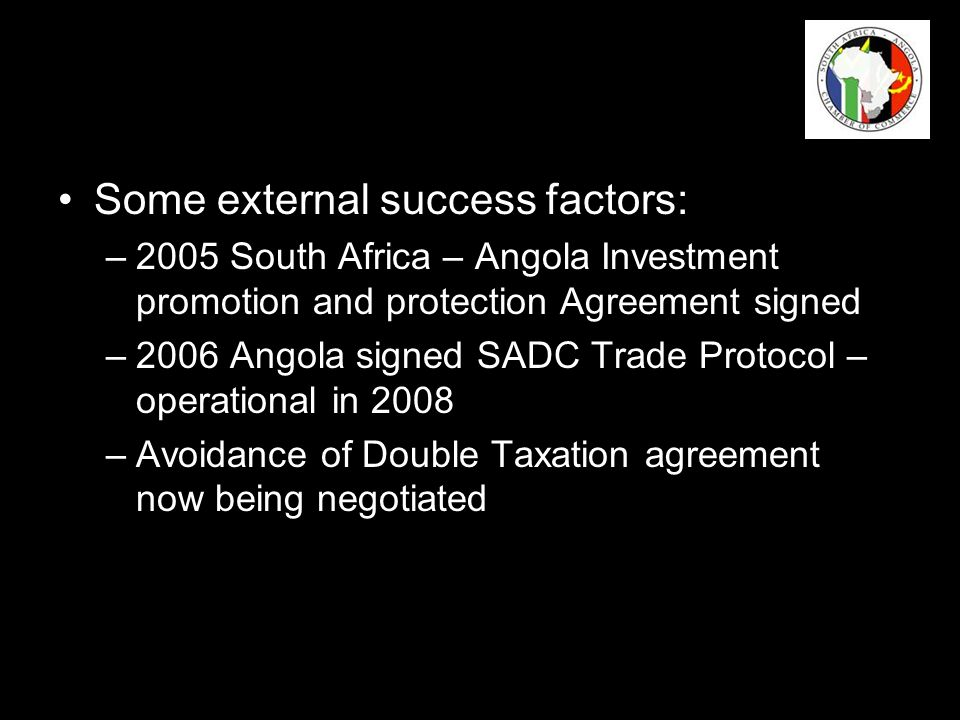 Some external success factors: –2005 South Africa – Angola Investment promotion and protection Agreement signed –2006 Angola signed SADC Trade Protocol – operational in 2008 –Avoidance of Double Taxation agreement now being negotiated