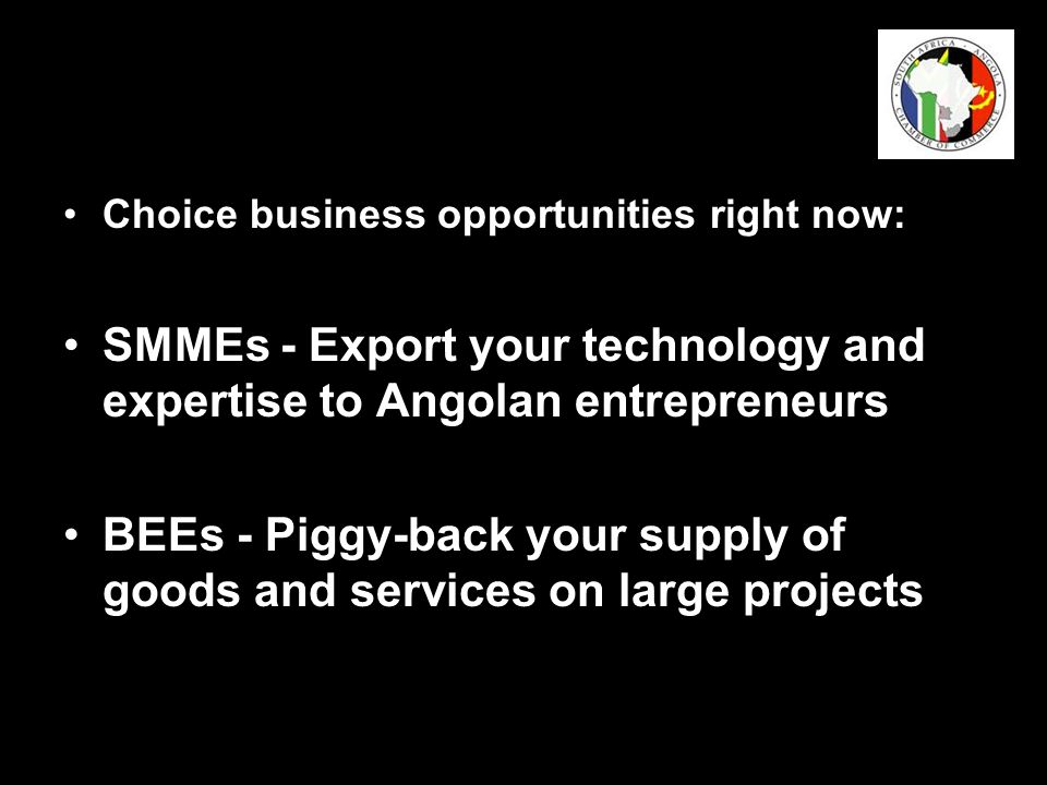 Choice business opportunities right now: SMMEs - Export your technology and expertise to Angolan entrepreneurs BEEs - Piggy-back your supply of goods and services on large projects