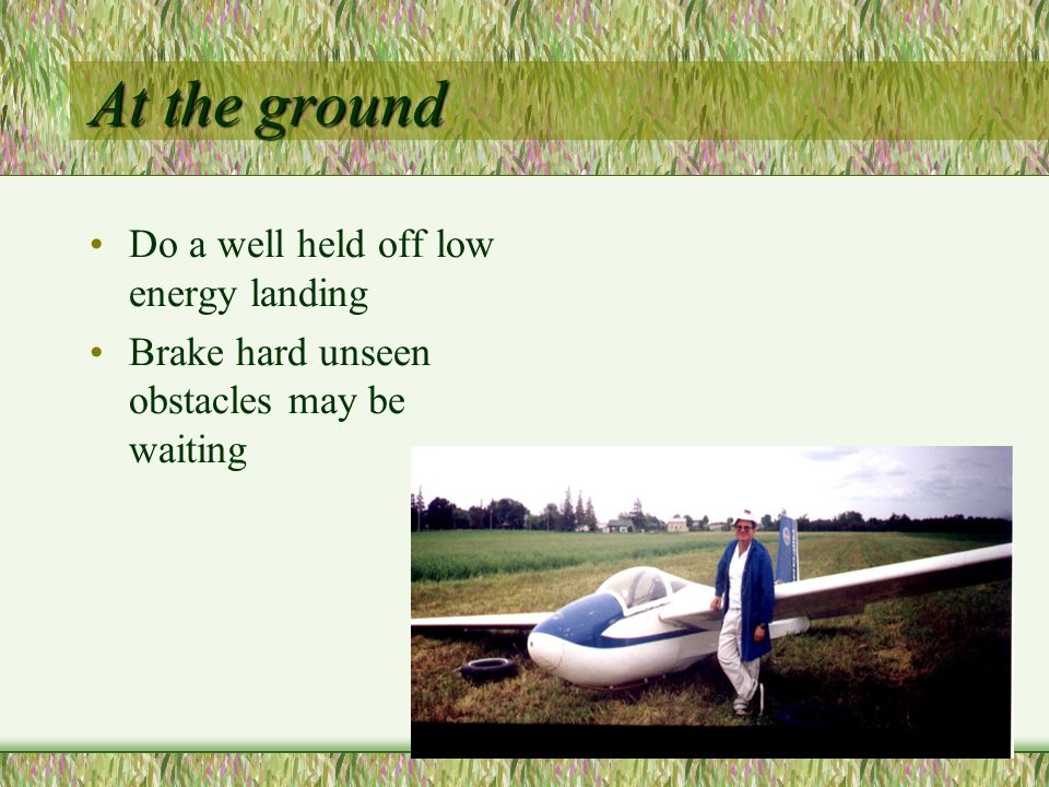 At the ground Do a well held off low energy landing Brake hard unseen obstacles may be waiting