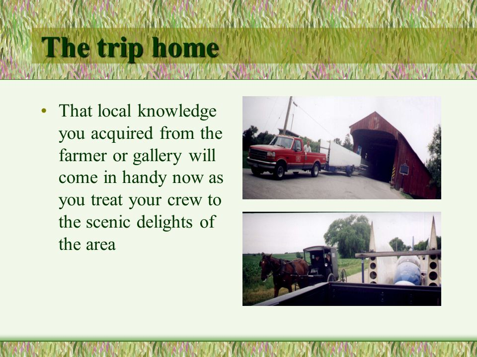 That local knowledge you acquired from the farmer or gallery will come in handy now as you treat your crew to the scenic delights of the area The trip home