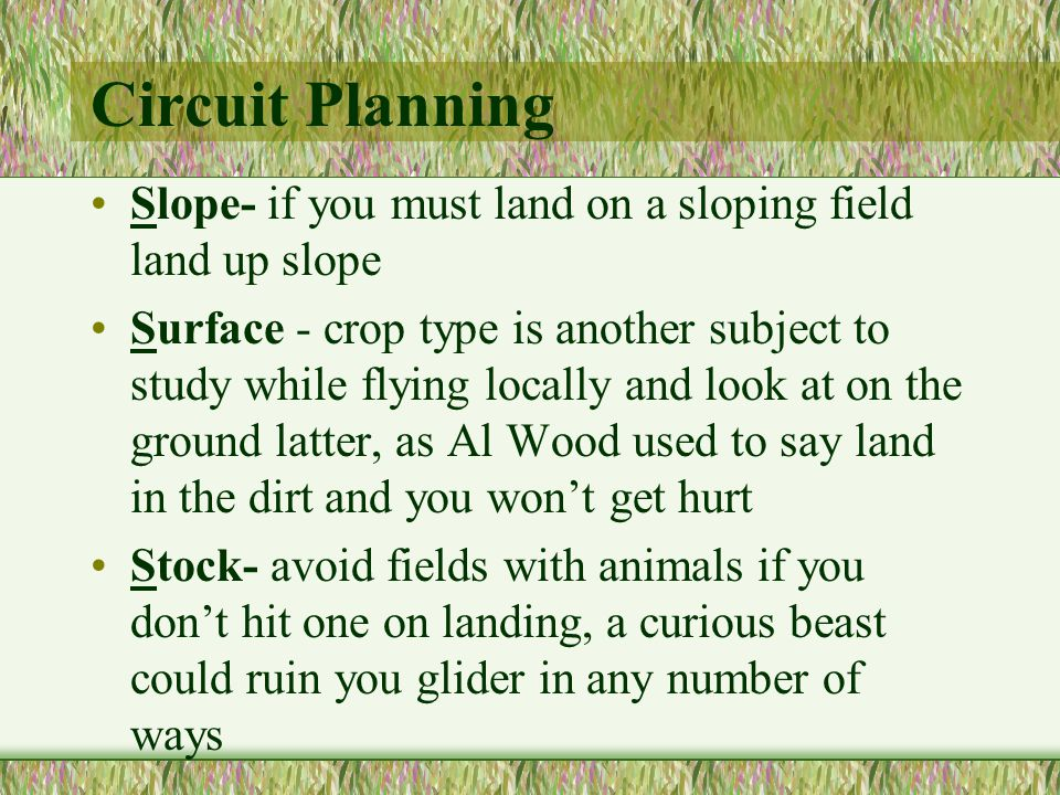 Circuit Planning Slope- if you must land on a sloping field land up slope Surface - crop type is another subject to study while flying locally and look at on the ground latter, as Al Wood used to say land in the dirt and you wont get hurt Stock- avoid fields with animals if you dont hit one on landing, a curious beast could ruin you glider in any number of ways