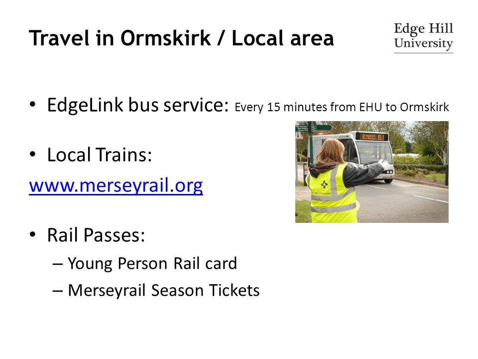 Travel in Ormskirk / Local area EdgeLink bus service: Every 15 minutes from EHU to Ormskirk Local Trains: www.merseyrail.org Rail Passes: – Young Pers
