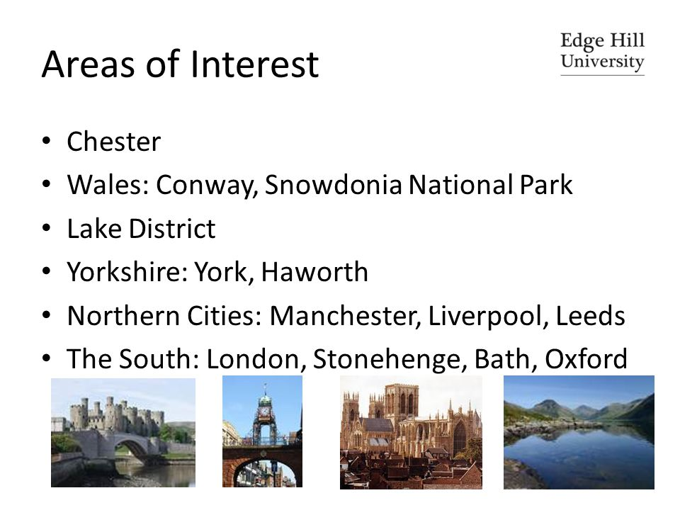 Areas of Interest Chester Wales: Conway, Snowdonia National Park Lake District Yorkshire: York, Haworth Northern Cities: Manchester, Liverpool, Leeds The South: London, Stonehenge, Bath, Oxford