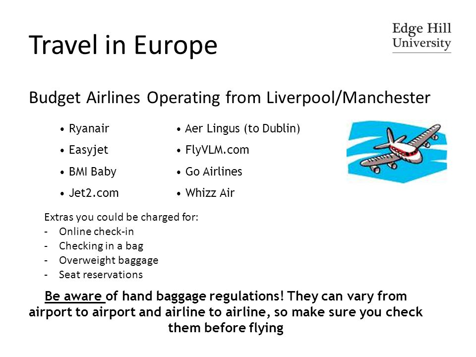 Travel in Europe Budget Airlines Operating from Liverpool/Manchester Ryanair Easyjet BMI Baby Jet2.com Aer Lingus (to Dublin) FlyVLM.com Go Airlines Whizz Air Be aware of hand baggage regulations.
