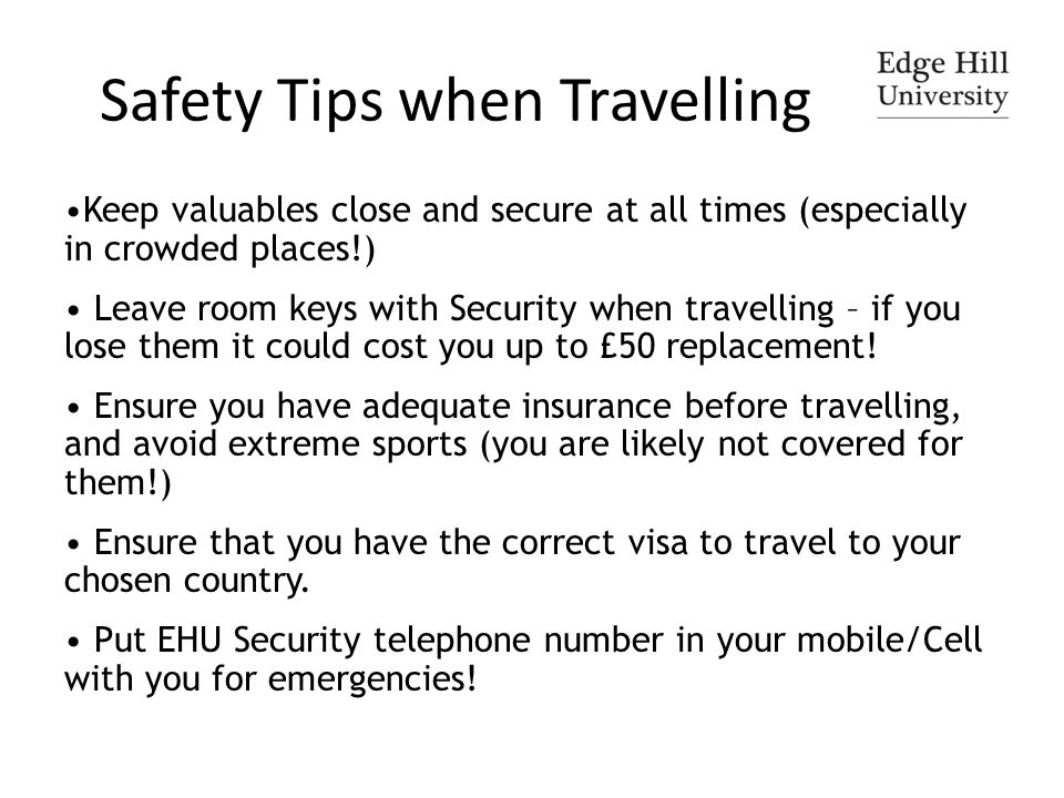 Safety Tips when Travelling Keep valuables close and secure at all times (especially in crowded places!) Leave room keys with Security when travelling – if you lose them it could cost you up to £50 replacement.