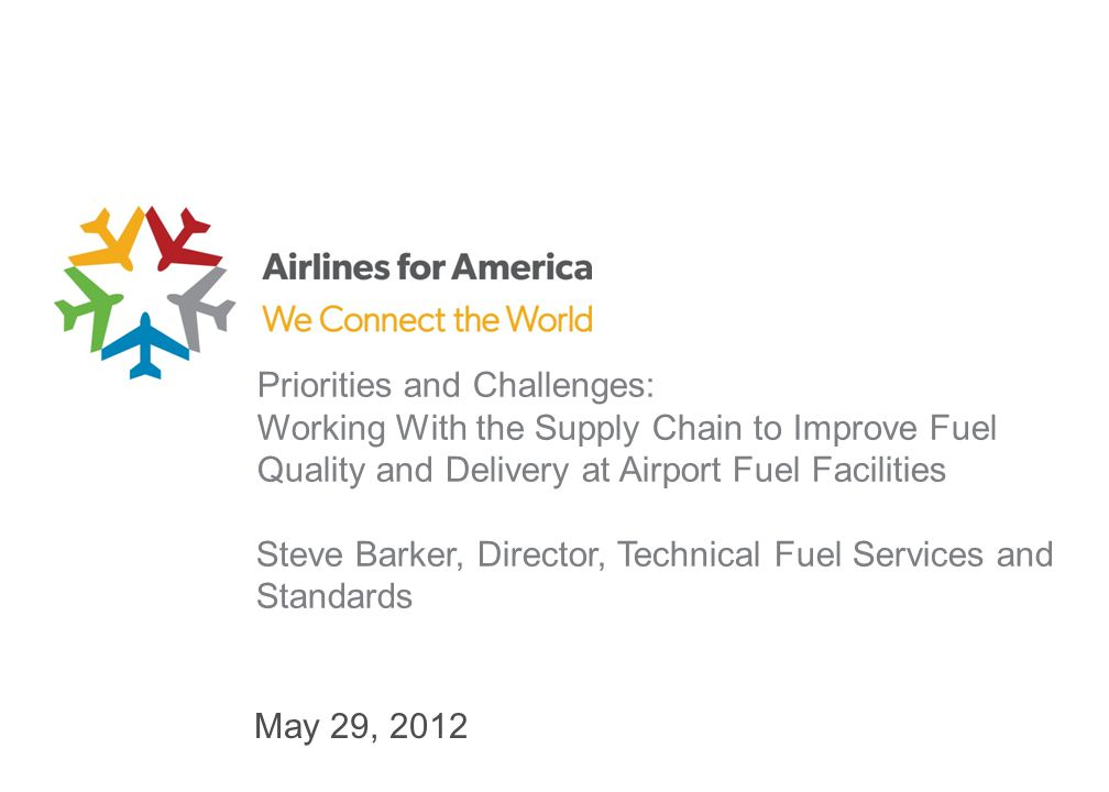 May 29, 2012 Priorities and Challenges: Working With the Supply Chain to Improve Fuel Quality and Delivery at Airport Fuel Facilities Steve Barker, Director, Technical Fuel Services and Standards