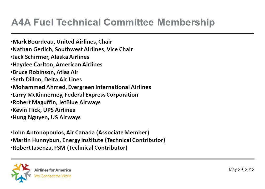 May 29, 2012 A4A Fuel Technical Committee Membership Mark Bourdeau, United Airlines, Chair Nathan Gerlich, Southwest Airlines, Vice Chair Jack Schirmer, Alaska Airlines Haydee Carlton, American Airlines Bruce Robinson, Atlas Air Seth Dillon, Delta Air Lines Mohammed Ahmed, Evergreen International Airlines Larry McKinnerney, Federal Express Corporation Robert Maguffin, JetBlue Airways Kevin Flick, UPS Airlines Hung Nguyen, US Airways John Antonopoulos, Air Canada (Associate Member) Martin Hunnybun, Energy Institute (Technical Contributor) Robert Iasenza, FSM (Technical Contributor)