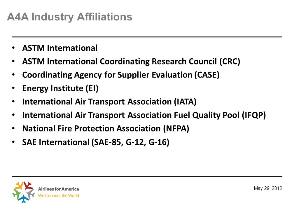 May 29, 2012 A4A Industry Affiliations ASTM International ASTM International Coordinating Research Council (CRC) Coordinating Agency for Supplier Evaluation (CASE) Energy Institute (EI) International Air Transport Association (IATA) International Air Transport Association Fuel Quality Pool (IFQP) National Fire Protection Association (NFPA) SAE International (SAE-85, G-12, G-16)