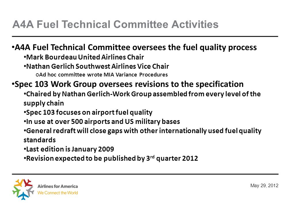 May 29, 2012 A4A Fuel Technical Committee Activities A4A Fuel Technical Committee oversees the fuel quality process Mark Bourdeau United Airlines Chair Nathan Gerlich Southwest Airlines Vice Chair o Ad hoc committee wrote MIA Variance Procedures Spec 103 Work Group oversees revisions to the specification Chaired by Nathan Gerlich-Work Group assembled from every level of the supply chain Spec 103 focuses on airport fuel quality In use at over 500 airports and US military bases General redraft will close gaps with other internationally used fuel quality standards Last edition is January 2009 Revision expected to be published by 3 rd quarter 2012