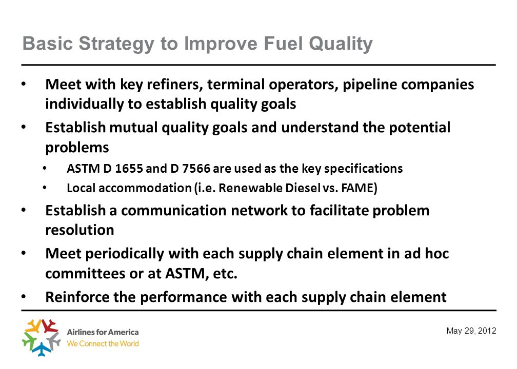 May 29, 2012 Basic Strategy to Improve Fuel Quality Meet with key refiners, terminal operators, pipeline companies individually to establish quality goals Establish mutual quality goals and understand the potential problems ASTM D 1655 and D 7566 are used as the key specifications Local accommodation (i.e.