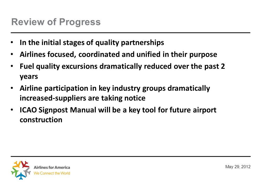 May 29, 2012 Future Activities Adopt policies and programs which support the A4A Board of Directors 2012 goals and objectives Alternative fuels-ASTM Jet fuel supply chain management Research and implement programs which meaningfully and economically enhance fuel quality and safety Encourage the use of the standards referenced in ICAO Signpost Manual for future airport construction