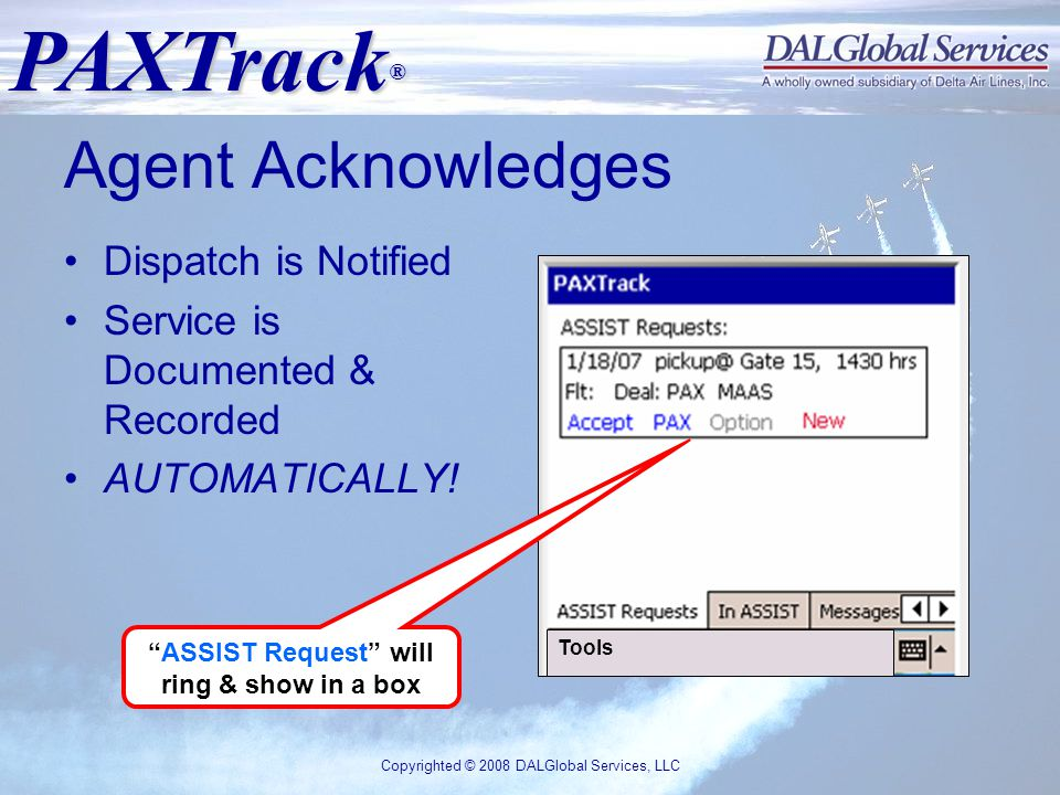 PAXTrack ® Copyrighted © 2008 DALGlobal Services, LLC Agent Acknowledges Dispatch is Notified Service is Documented & Recorded AUTOMATICALLY.