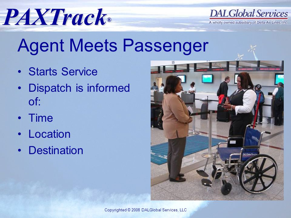 PAXTrack ® Copyrighted © 2008 DALGlobal Services, LLC Agent Meets Passenger Starts Service Dispatch is informed of: Time Location Destination